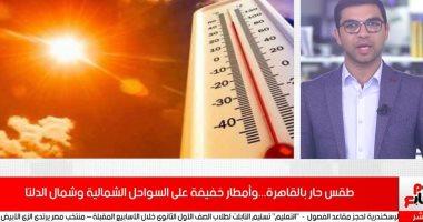 فيديو.. طقس حار بالقاهرة.. وأمطار خفيفة على السواحل الشمالية وشمال الدلتا