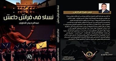 """كتاب """"نساء فى فراش داعش"""" يؤكد: مساعدة ضحايا الحروب وسيلة داعش لجذب النساء.. ابتزاز الأرامل وغسيل الدماغ أساليب اتبعها التنظيم لتجنيد ضحاياه"""