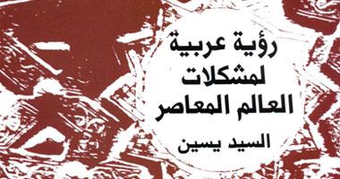 """غلاف أحدث كتاب للمفكر السياسى السيد ياسين """"رؤية عربية للعالم المعاصر"""""""