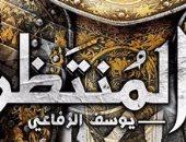 """يوسف الرفاعي: رواية """"المنتظر"""" محاولة لاستقراء مستقبل شائك"""