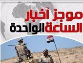 موجز أخبار مصر للساعة 1.. مقتل 12 مسلحاً وتدمير 5 بؤر إرهابية بسيناء