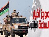موجز الساعة 10.. الجيش الليبى يعلن السيطرة على موانئ الزويتينة والسدرة