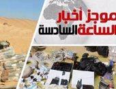 أخبار الساعة 6.. الجيش يدمر بؤرة إرهابية بالواحات ويضبط أسلحة ومتفجرات