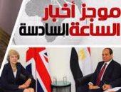 أخبار الساعة 6.. السيسي يلتقى رئيس وزراء بريطانيا.. وماى: نتطلع لصفحة جديدة