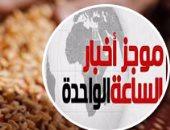 """موجز أخبار مصر للساعة 1.. """"التموين"""" تتعاقد على 240 ألف طن قمح روسى"""