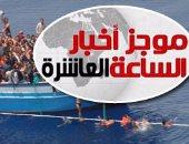 """موجز أخبار الساعة 10.. اليوم السابع"""" يطرح مبادرة لمواجهة الهجرة غير الشرعية"""