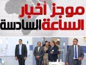 """أخبار مصر للساعة 6.. """"السيسي"""" لـ""""المهاجرين"""": هنشتغل لآخر لحظة علشانكم"""