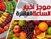 موجز أخبار مصر للساعة10.. روسيا ترفع الحظر عن الفواكه والخضروات المصرية