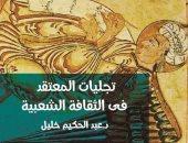 """""""تجليات المعتقد فى الثقافة الشعبية"""" كتاب لعبد الحكيم خليل عن قصور الثقافة"""