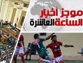 """موجز أخبار مصر للساعة 10..  البرلمان يحيل توصيات """"مؤتمر الشباب"""" للجان المختصة"""