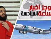 موجز أخبار الساعة 6.. آثار متفجرات برفات ضحايا طائرة مصر للطيران المنكوبة