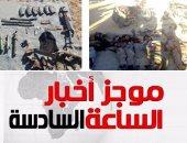 موجز الساعة 6.. مقتل 9 إرهابيين وإصابة 16 آخرين فى شمال سيناء