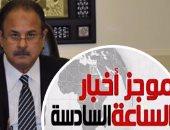 موجز أخبار الـ6.. الداخلية تضبط 22 قناة و59 مركزا تعليميا غير مرخصة خلال شهر