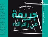 """مؤلف """"جريمة فى رام الله"""" يستعين بالمثقفين فى مواجهة حكم مصادرة روايته"""