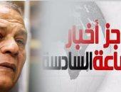 """موجز أخبار الساعة6.. تشريعية البرلمان توافق على إسقاط عضوية """"السادات"""""""