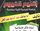 قرأت لك.. خالد عزب يكتب: الفيوم وتراثها فى كتاب جديد
