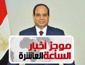 موجز 10 مساء..  مصر ستطالب بمعاقبة الدول المساندة للإرهاب بالأمم المتحدة