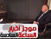 """موجز الساعة 6.. وزير الخارجية: الغارات على مواقع بليبيا """"دفاع عن النفس"""""""