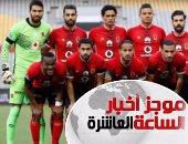 موجز أخبار الساعة 10.. 10 آلاف مشجع يؤازرون الأهلى أمام الوداد المغربى