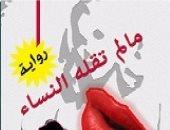 """مناقشة رواية """"ما لم تقله النساء"""" لـ محمد القصبى فى الأعلى للثقافة .. الاثنين"""