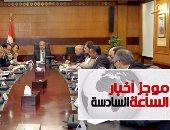 موجز أخبار الساعة 6.. الحكومة: تنفيذ اتفاقية تعيين الحدود فور تصديق الرئيس