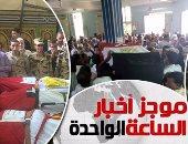 موجز الساعة 1.. محافظات مصر تشيع جثامين شهداء رفح فى جنازات عسكرية