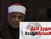 موجز أخبار الساعة 1 ظهرا .. عباس شومان يعتمد نتيجة الثانوية الازهرية