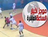 موجز أخبار 10 مساء.. الزمالك يفوز ببطولة أفريقيا لكرة اليد للمرة العاشرة
