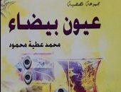 """11 نوفمبر.. مناقشة """"عيون بيضاء"""" لـ محمد عطية بمكتبة مصر العامة"""