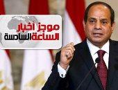 موجز أخبار 6 مساء.. السيسى: الشعب رفض فى 30 يونيو سيطرة التيارات الدينية