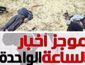موجز أخبار الساعة 1.. مقتل 8 إرهابيين فى حملة موسعة شرق العريش