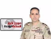 موجز أخبار1.. المتحدث العسكرى: ضبط 3 تكفيريين وتدمير 9 أوكار إرهابية بسيناء
