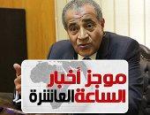 موجز الـ10.. وزير التموين: لا مساس بحق المواطن فى الدعم