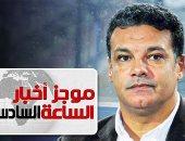 موجز أخبار الساعة 6.. إيهاب جلال مديرا فنيا لفريق كرة القدم بنادى الزمالك