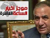 موجز أخبار الساعة 10 مساء.. وزير التنمية المحلية يعتذر للصعايدة