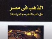 قرأت لك.. الذهب فى مصر.. هل ذهبت الثروة مع المصريين القدماء؟