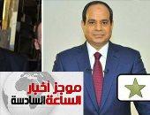 """موجز السادسة.. السيسي يختار رمز النجمة.. وموسى """"الطائرة"""" بانتخابات الرئاسة"""
