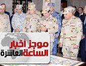 موجز 10 مساء..  الرئيس يفتتح قيادة قوات شرق القناة لمكافحة الإرهاب