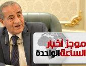 موجز أخبار الساعة 1 ظهرا .. وزير التموين: إمداد شمال سيناء بكميات كبيرة من السلع الغذائية