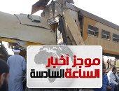 موجز أخبار 6 مساء.. مصرع 19 شخصا وإصابة العشرات فى تصادم قطارين بالبحيرة