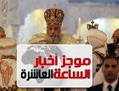 موجز أخبار الـ10.. البابا تواضروس فى رسالة عيد القيامة: الألم يصنع ظلام القلوب