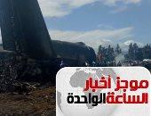 موجز  أخبار الساعة 1 .. مصرع 257 راكبا فى تحطم طائرة عسكرية بالجزائر