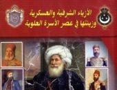 خالد عزب يكتب: الأزياء الشرفية والعسكرية فى عصر الأسرة العلوية