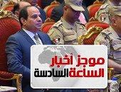 موجز الساعة 6.. السيسي لأهالى سيناء: المصريون لا يحملوكم مسئولية الإرهاب