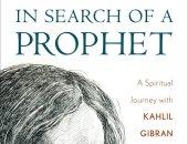 """قرأت لك.. """"بحثا عن نبى"""" رحلة فى روحانية وصوفية جبران خليل جبران"""