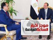 موجز أخبار الساعة 6.. الرئيس السيسى يكلف مصطفى مدبولى بتشكيل الحكومة