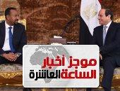 موجز 10 مساء.. رئيس وزراء أثيوبيا: لن يحدث ضرر بحصة مصر من مياه النيل