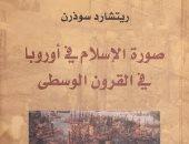 قرأت لك.. صورة الإسلام فى أوروبا في القرون الوسطى.. منتهى الظلم