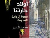 """مناقشة """"أولاد حارتنا.. سيرة الرواية المحرمة"""" لـ محمد شعير.. 11 أبريل"""