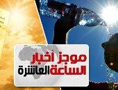 موجز أخبار الساعة 10.. الأرصاد: ارتفاع درجات الحرارة غدا والقاهرة 40 درجة